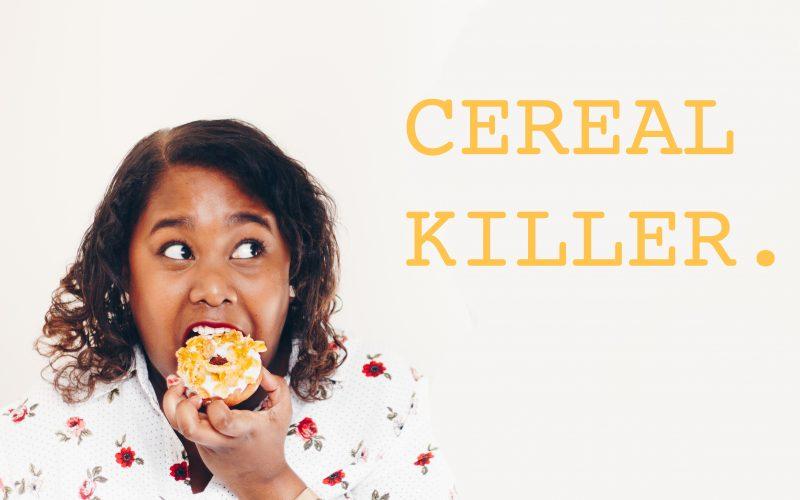 CEREAL KILLER.